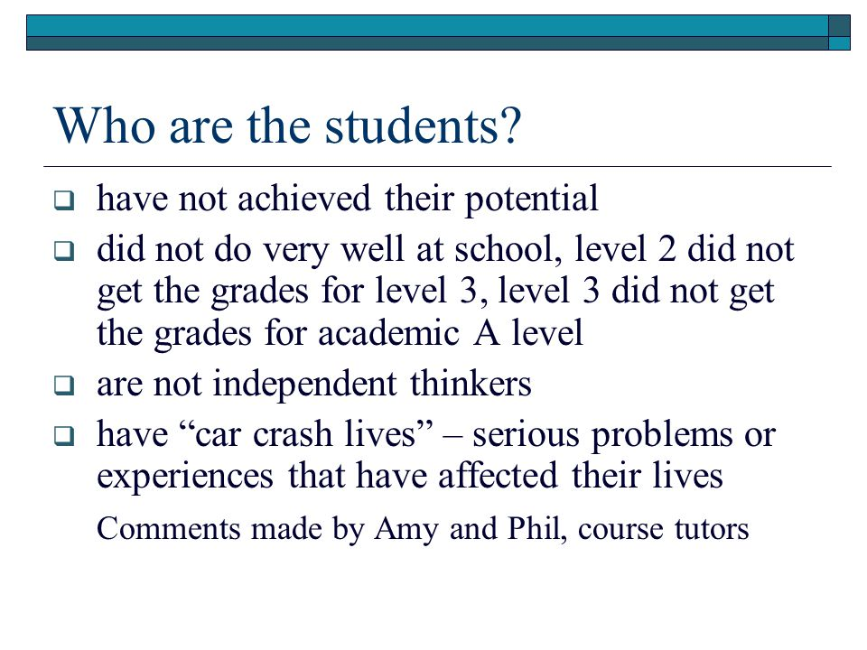 Who are the students?  have not achieved their potential  did not do very well at school, level 2 did not get the grades for level 3, level 3 did no