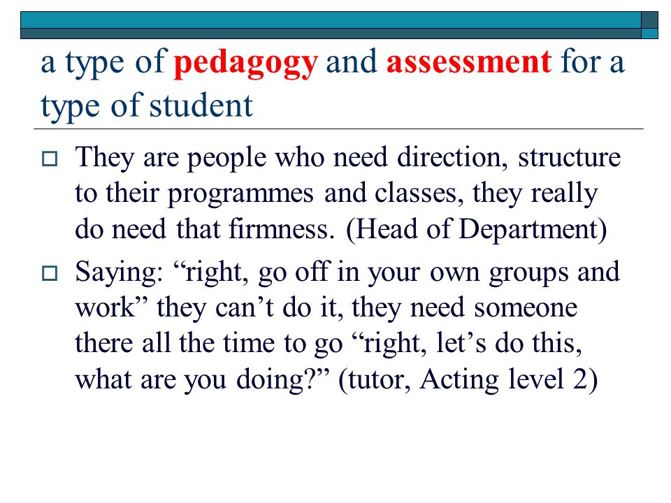 a type of pedagogy and assessment for a type of student  They are people who need direction, structure to their programmes and classes, they really do need that firmness.