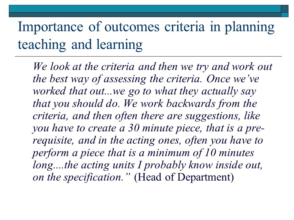 Importance of outcomes criteria in planning teaching and learning We look at the criteria and then we try and work out the best way of assessing the criteria.