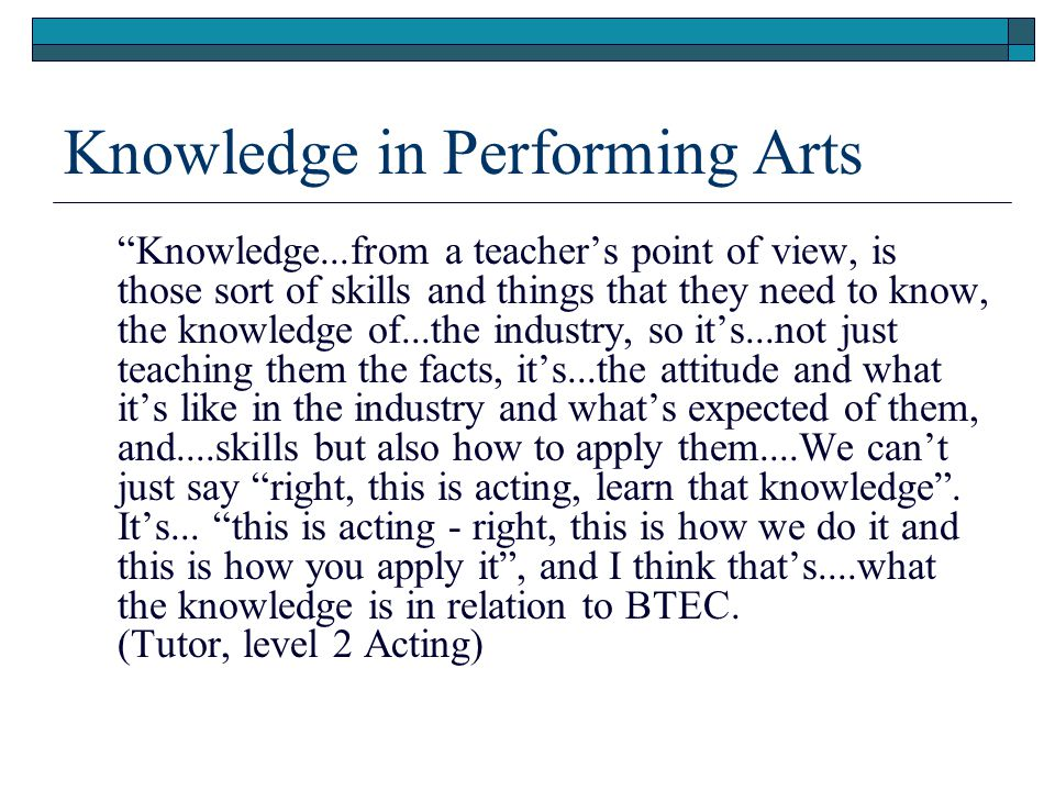 Knowledge in Performing Arts Knowledge...from a teacher's point of view, is those sort of skills and things that they need to know, the knowledge of...the industry, so it's...not just teaching them the facts, it's...the attitude and what it's like in the industry and what's expected of them, and....skills but also how to apply them....We can't just say right, this is acting, learn that knowledge .