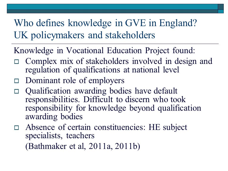 Who defines knowledge in GVE in England? UK policymakers and stakeholders Knowledge in Vocational Education Project found:  Complex mix of stakeholde