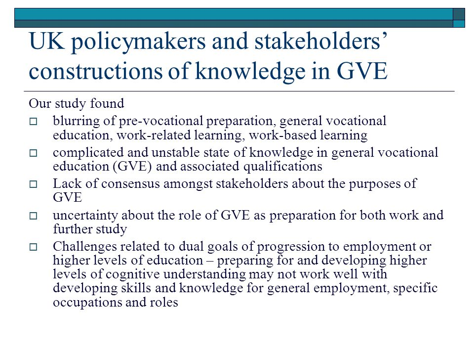 UK policymakers and stakeholders' constructions of knowledge in GVE Our study found  blurring of pre-vocational preparation, general vocational education, work-related learning, work-based learning  complicated and unstable state of knowledge in general vocational education (GVE) and associated qualifications  Lack of consensus amongst stakeholders about the purposes of GVE  uncertainty about the role of GVE as preparation for both work and further study  Challenges related to dual goals of progression to employment or higher levels of education – preparing for and developing higher levels of cognitive understanding may not work well with developing skills and knowledge for general employment, specific occupations and roles