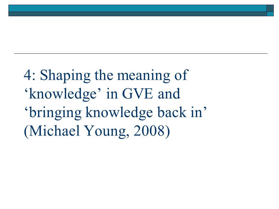 4: Shaping the meaning of 'knowledge' in GVE and 'bringing knowledge back in' (Michael Young, 2008)