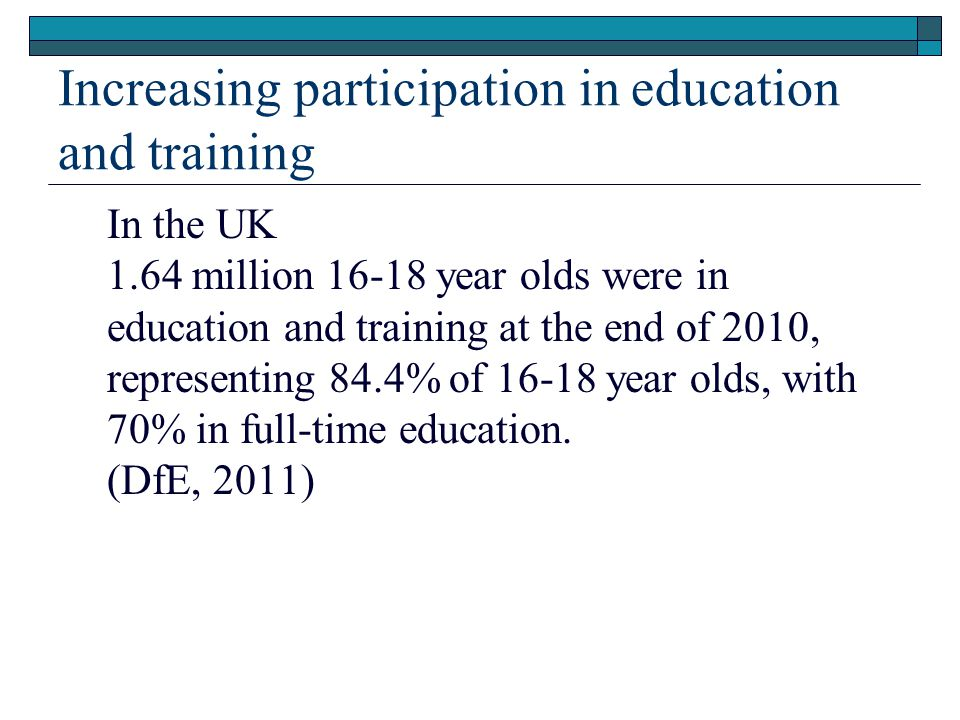 Increasing participation in education and training In the UK 1.64 million 16-18 year olds were in education and training at the end of 2010, representing 84.4% of 16-18 year olds, with 70% in full-time education.