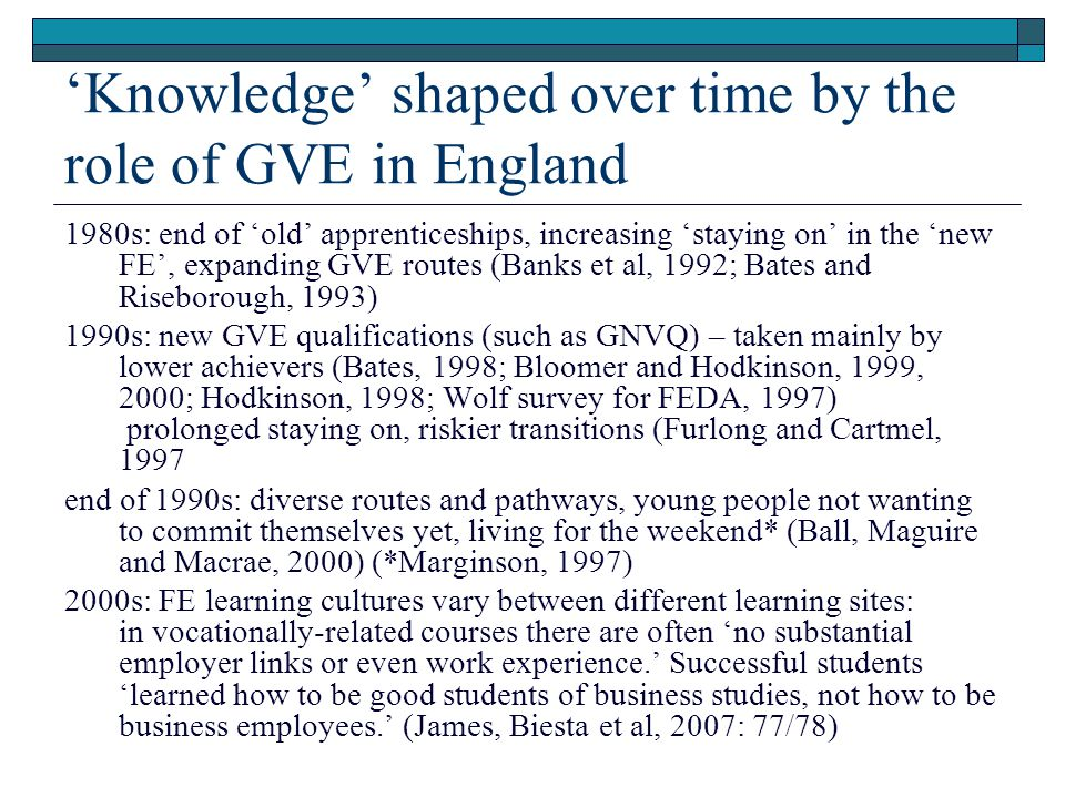 'Knowledge' shaped over time by the role of GVE in England 1980s: end of 'old' apprenticeships, increasing 'staying on' in the 'new FE', expanding GVE routes (Banks et al, 1992; Bates and Riseborough, 1993) 1990s: new GVE qualifications (such as GNVQ) – taken mainly by lower achievers (Bates, 1998; Bloomer and Hodkinson, 1999, 2000; Hodkinson, 1998; Wolf survey for FEDA, 1997) prolonged staying on, riskier transitions (Furlong and Cartmel, 1997 end of 1990s: diverse routes and pathways, young people not wanting to commit themselves yet, living for the weekend* (Ball, Maguire and Macrae, 2000) (*Marginson, 1997) 2000s: FE learning cultures vary between different learning sites: in vocationally-related courses there are often 'no substantial employer links or even work experience.' Successful students 'learned how to be good students of business studies, not how to be business employees.' (James, Biesta et al, 2007: 77/78)