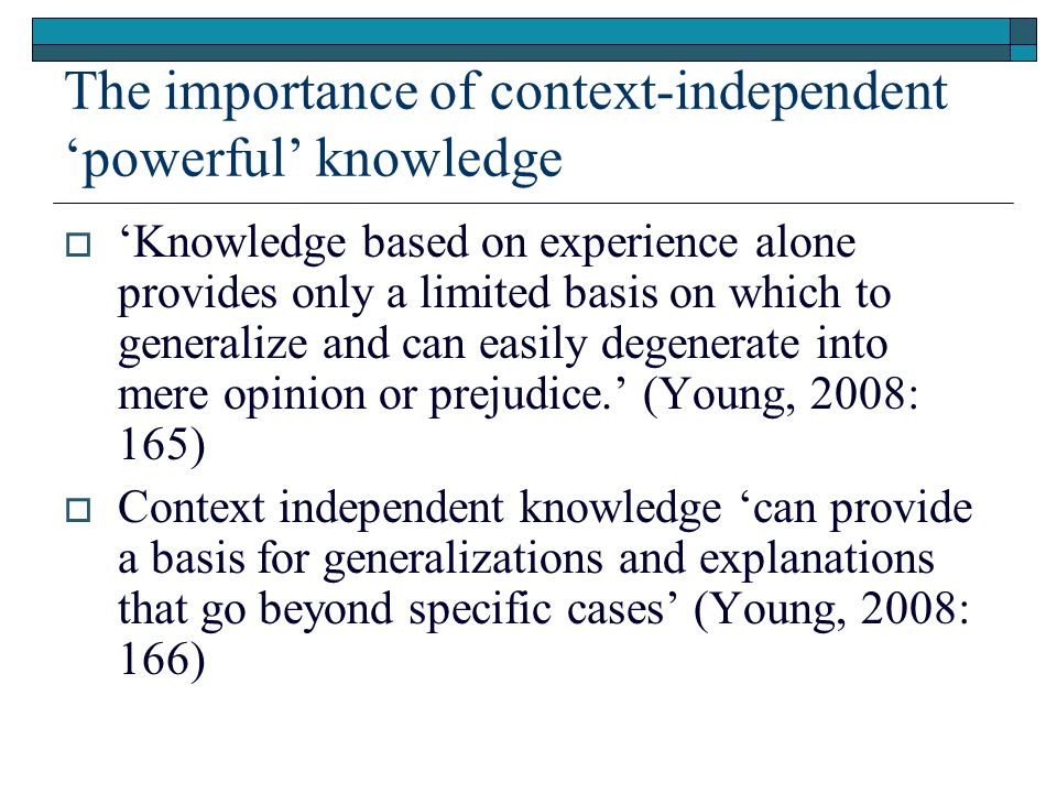 The importance of context-independent 'powerful' knowledge  'Knowledge based on experience alone provides only a limited basis on which to generalize and can easily degenerate into mere opinion or prejudice.' (Young, 2008: 165)  Context independent knowledge 'can provide a basis for generalizations and explanations that go beyond specific cases' (Young, 2008: 166)
