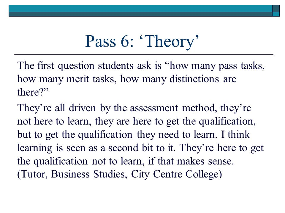 Pass 6: 'Theory' The first question students ask is how many pass tasks, how many merit tasks, how many distinctions are there They're all driven by the assessment method, they're not here to learn, they are here to get the qualification, but to get the qualification they need to learn.