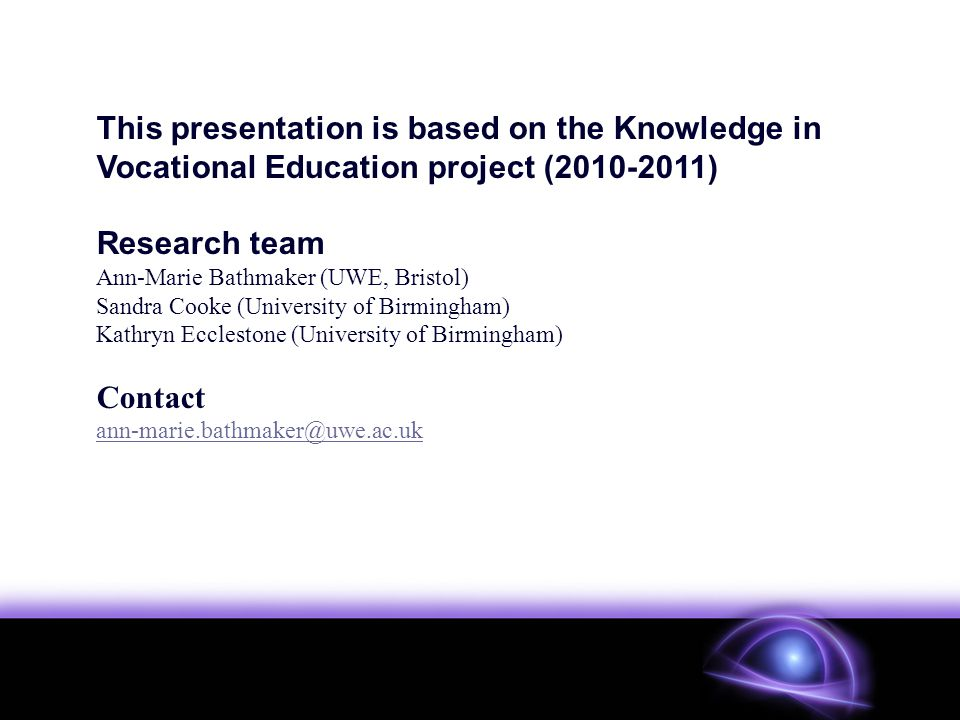 This presentation is based on the Knowledge in Vocational Education project ( ) Research team Ann-Marie Bathmaker (UWE, Bristol) Sandra Cooke (University of Birmingham) Kathryn Ecclestone (University of Birmingham) Contact