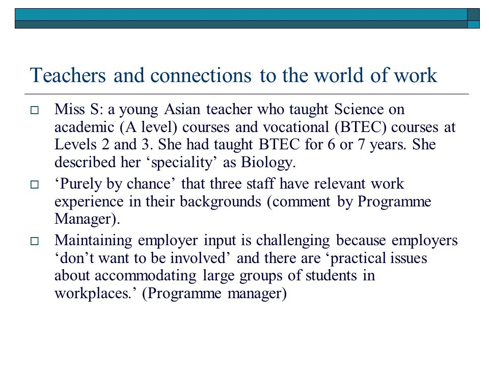 Teachers and connections to the world of work  Miss S: a young Asian teacher who taught Science on academic (A level) courses and vocational (BTEC) c