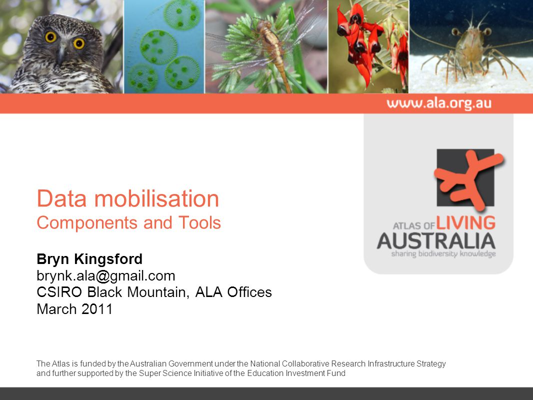 Data mobilisation Components and Tools Bryn Kingsford CSIRO Black Mountain, ALA Offices March 2011 The Atlas is funded by the Australian Government under the National Collaborative Research Infrastructure Strategy and further supported by the Super Science Initiative of the Education Investment Fund