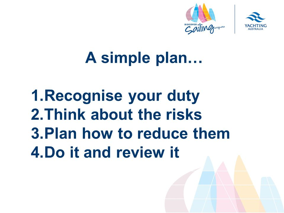 A simple plan… 1.Recognise your duty 2.Think about the risks 3.Plan how to reduce them 4.Do it and review it