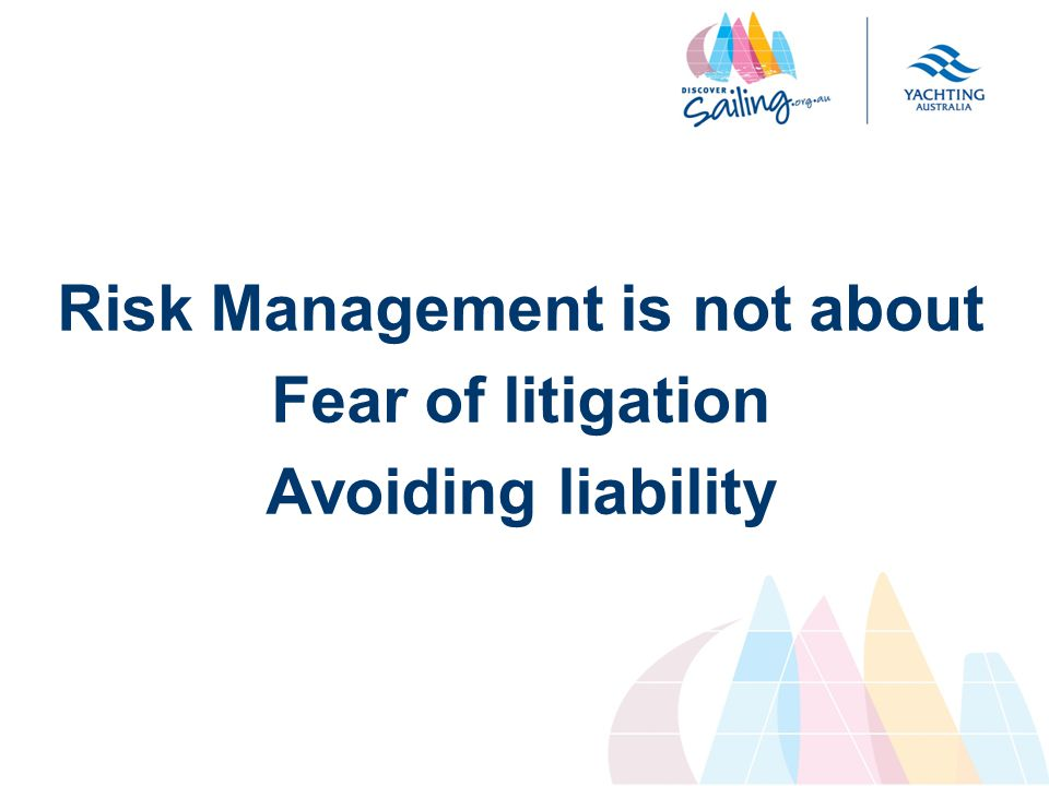 Risk Management is not about Fear of litigation Avoiding liability