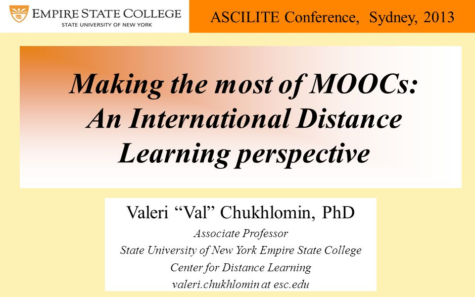 ASCILITE Conference, Sydney, 2013 Making the most of MOOCs: An International Distance Learning perspective Valeri Val Chukhlomin, PhD Associate Professor State University of New York Empire State College Center for Distance Learning valeri.chukhlomin at esc.edu