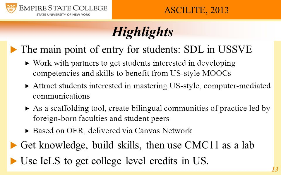 ASCILITE, 2013 Highlights  The main point of entry for students: SDL in USSVE  Work with partners to get students interested in developing competencies and skills to benefit from US-style MOOCs  Attract students interested in mastering US-style, computer-mediated communications  As a scaffolding tool, create bilingual communities of practice led by foreign-born faculties and student peers  Based on OER, delivered via Canvas Network  Get knowledge, build skills, then use CMC11 as a lab  Use IeLS to get college level credits in US.