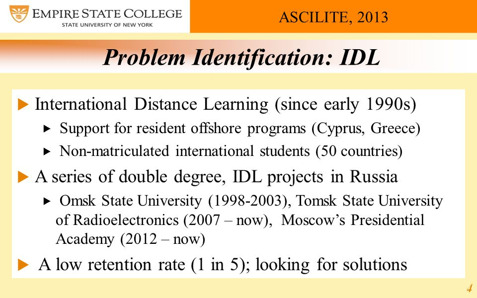 ASCILITE, 2013 Problem Identification: IDL  International Distance Learning (since early 1990s)  Support for resident offshore programs (Cyprus, Greece)  Non-matriculated international students (50 countries)  A series of double degree, IDL projects in Russia  Omsk State University (1998-2003), Tomsk State University of Radioelectronics (2007 – now), Moscow's Presidential Academy (2012 – now)  A low retention rate (1 in 5); looking for solutions 4