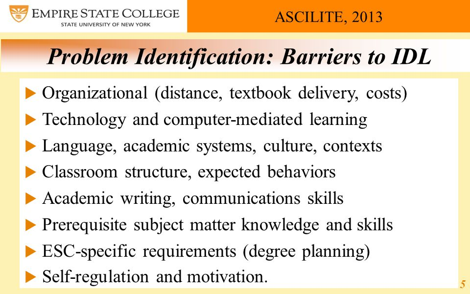 ASCILITE, 2013 Problem Identification: Barriers to IDL  Organizational (distance, textbook delivery, costs)  Technology and computer-mediated learning  Language, academic systems, culture, contexts  Classroom structure, expected behaviors  Academic writing, communications skills  Prerequisite subject matter knowledge and skills  ESC-specific requirements (degree planning)  Self-regulation and motivation.