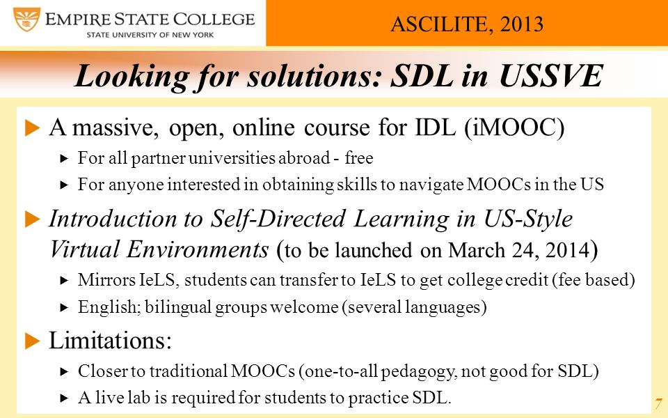 ASCILITE, 2013 Looking for solutions: SDL in USSVE  A massive, open, online course for IDL (iMOOC)  For all partner universities abroad - free  For anyone interested in obtaining skills to navigate MOOCs in the US  Introduction to Self-Directed Learning in US-Style Virtual Environments ( to be launched on March 24, 2014 )  Mirrors IeLS, students can transfer to IeLS to get college credit (fee based)  English; bilingual groups welcome (several languages)  Limitations:  Closer to traditional MOOCs (one-to-all pedagogy, not good for SDL)  A live lab is required for students to practice SDL.