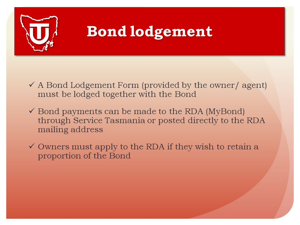 A Bond Lodgement Form (provided by the owner/ agent) must be lodged together with the Bond Bond payments can be made to the RDA (MyBond) through Service Tasmania or posted directly to the RDA mailing address Owners must apply to the RDA if they wish to retain a proportion of the Bond Bond lodgement