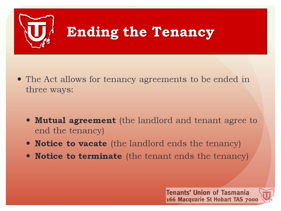 Ending the Tenancy The Act allows for tenancy agreements to be ended in three ways: Mutual agreement (the landlord and tenant agree to end the tenancy) Notice to vacate (the landlord ends the tenancy) Notice to terminate (the tenant ends the tenancy)