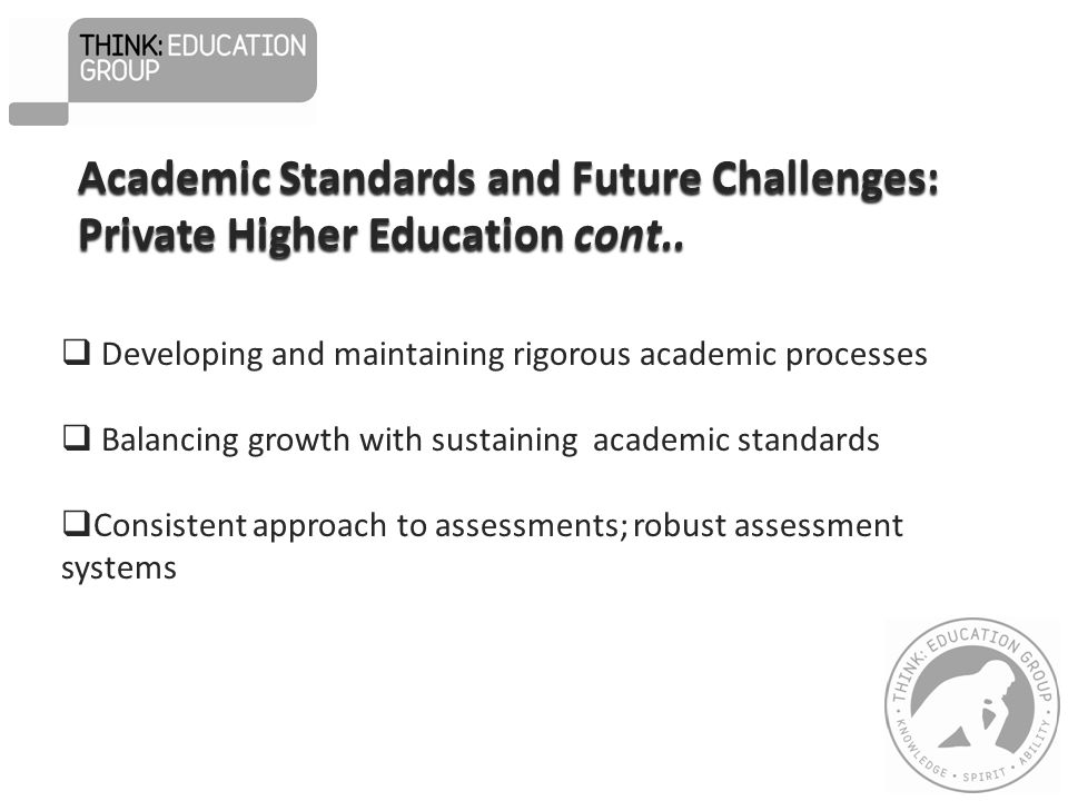  Developing and maintaining rigorous academic processes  Balancing growth with sustaining academic standards  Consistent approach to assessments; robust assessment systems Academic Standards and Future Challenges: Private Higher Education cont..