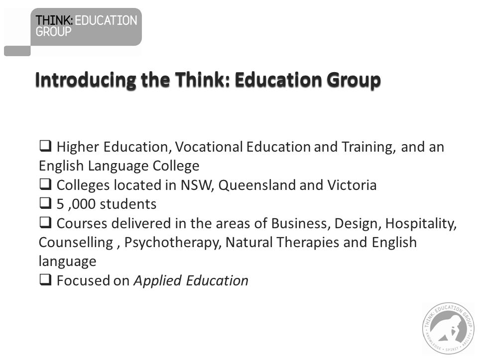  Higher Education, Vocational Education and Training, and an English Language College  Colleges located in NSW, Queensland and Victoria  5,000 students  Courses delivered in the areas of Business, Design, Hospitality, Counselling, Psychotherapy, Natural Therapies and English language  Focused on Applied Education Introducing the Think: Education Group