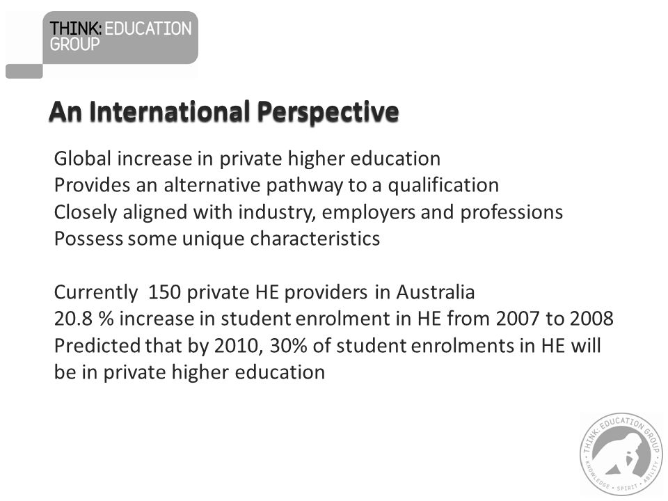 Global increase in private higher education Provides an alternative pathway to a qualification Closely aligned with industry, employers and professions Possess some unique characteristics Currently 150 private HE providers in Australia 20.8 % increase in student enrolment in HE from 2007 to 2008 Predicted that by 2010, 30% of student enrolments in HE will be in private higher education An International Perspective