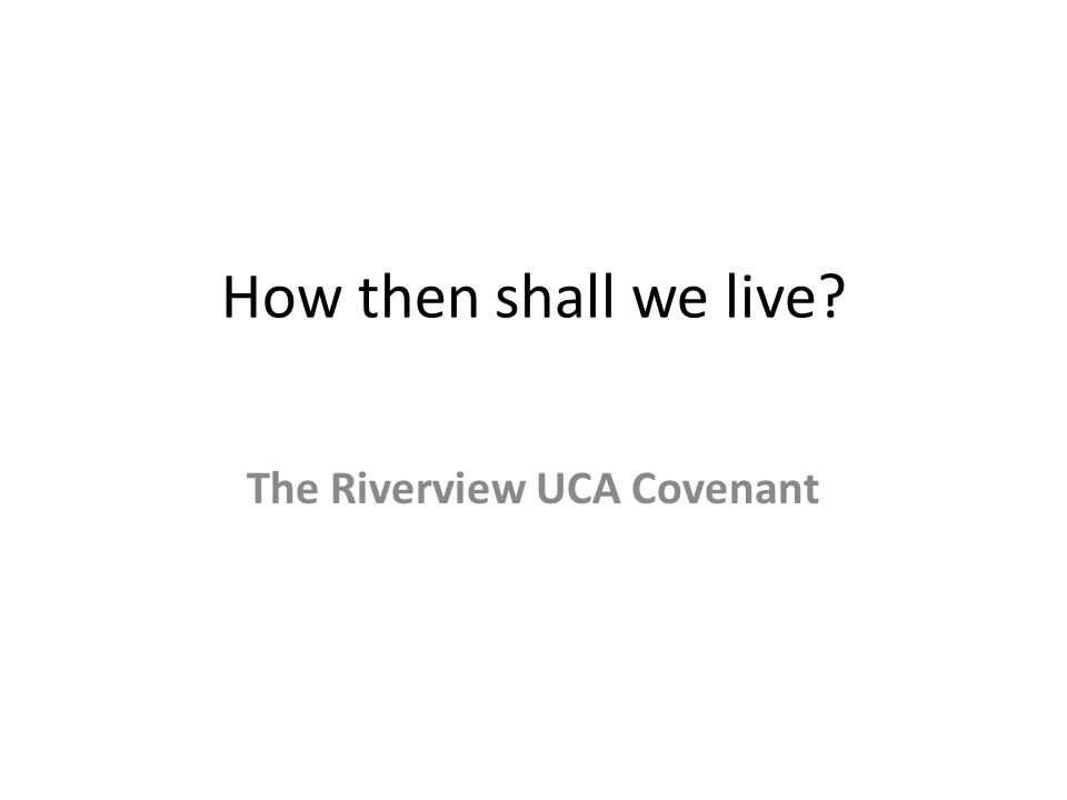 How then shall we live The Riverview UCA Covenant
