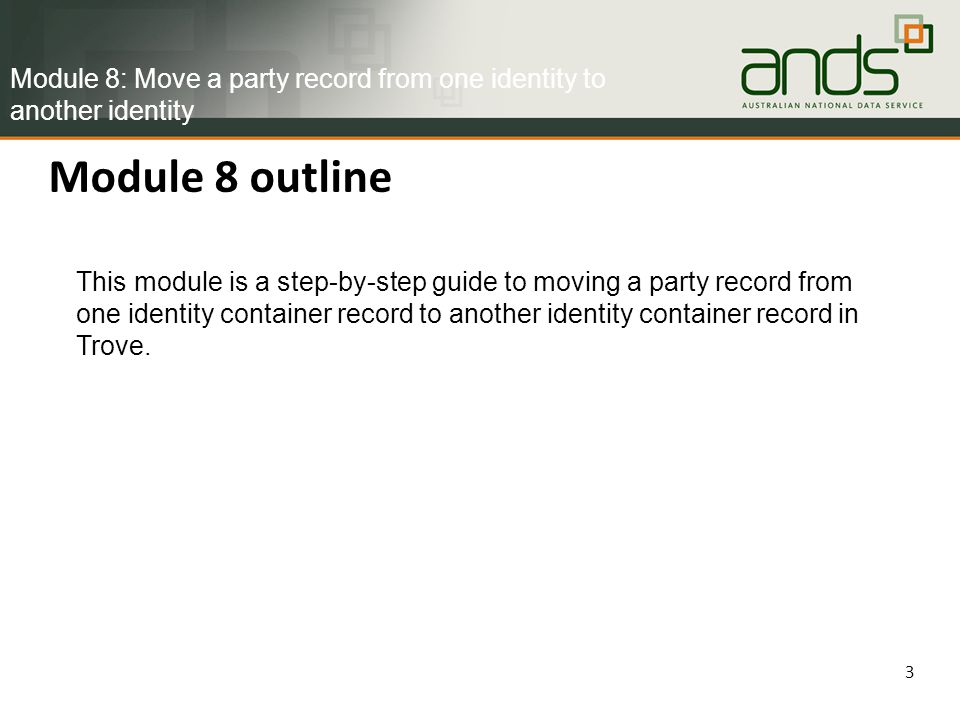 Module 8 outline 3 This module is a step-by-step guide to moving a party record from one identity container record to another identity container record in Trove.