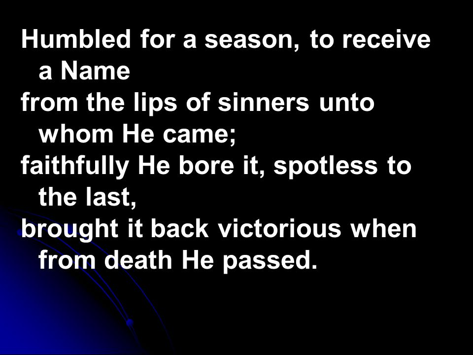 Humbled for a season, to receive a Name from the lips of sinners unto whom He came; faithfully He bore it, spotless to the last, brought it back victorious when from death He passed.