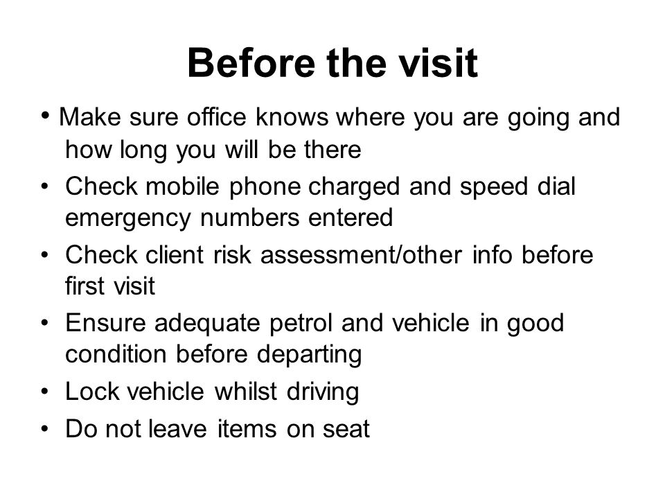 Before the visit Make sure office knows where you are going and how long you will be there Check mobile phone charged and speed dial emergency numbers entered Check client risk assessment/other info before first visit Ensure adequate petrol and vehicle in good condition before departing Lock vehicle whilst driving Do not leave items on seat