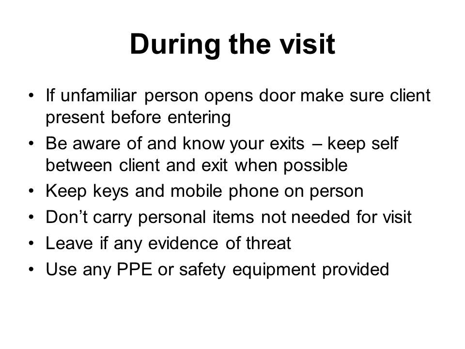 During the visit If unfamiliar person opens door make sure client present before entering Be aware of and know your exits – keep self between client and exit when possible Keep keys and mobile phone on person Don't carry personal items not needed for visit Leave if any evidence of threat Use any PPE or safety equipment provided