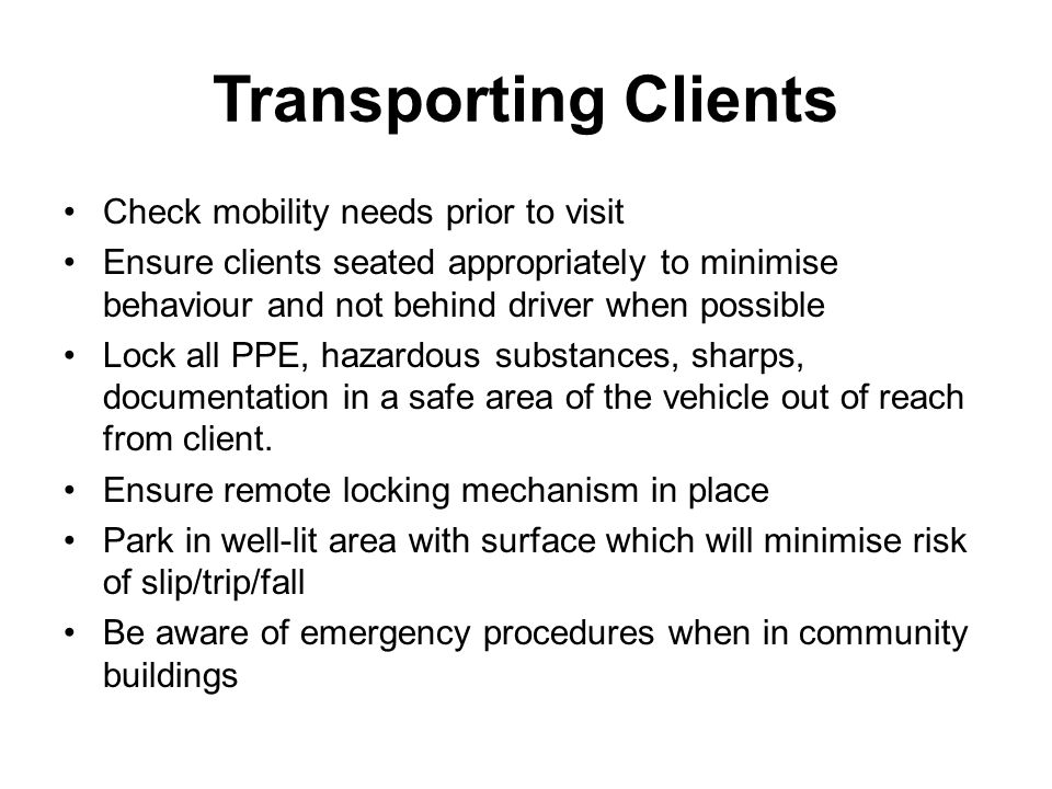 Transporting Clients Check mobility needs prior to visit Ensure clients seated appropriately to minimise behaviour and not behind driver when possible