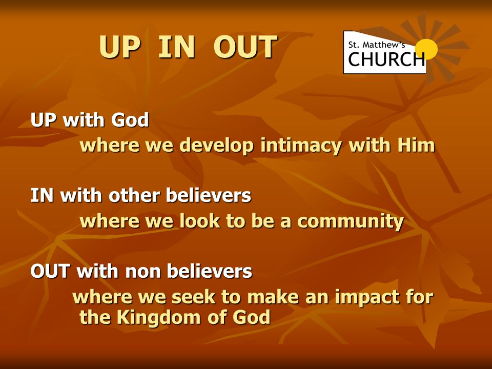 UP IN OUT UP with God where we develop intimacy with Him where we develop intimacy with Him IN with other believers where we look to be a community OU