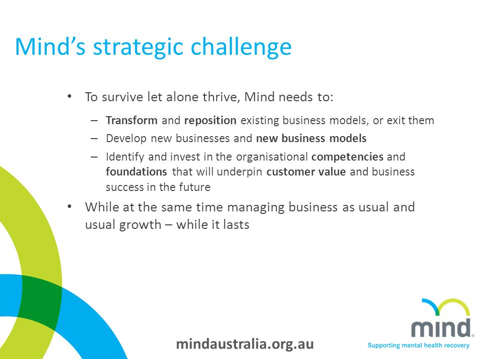 mindaustralia.org.au Mind's strategic challenge To survive let alone thrive, Mind needs to: – Transform and reposition existing business models, or exit them – Develop new businesses and new business models – Identify and invest in the organisational competencies and foundations that will underpin customer value and business success in the future While at the same time managing business as usual and usual growth – while it lasts