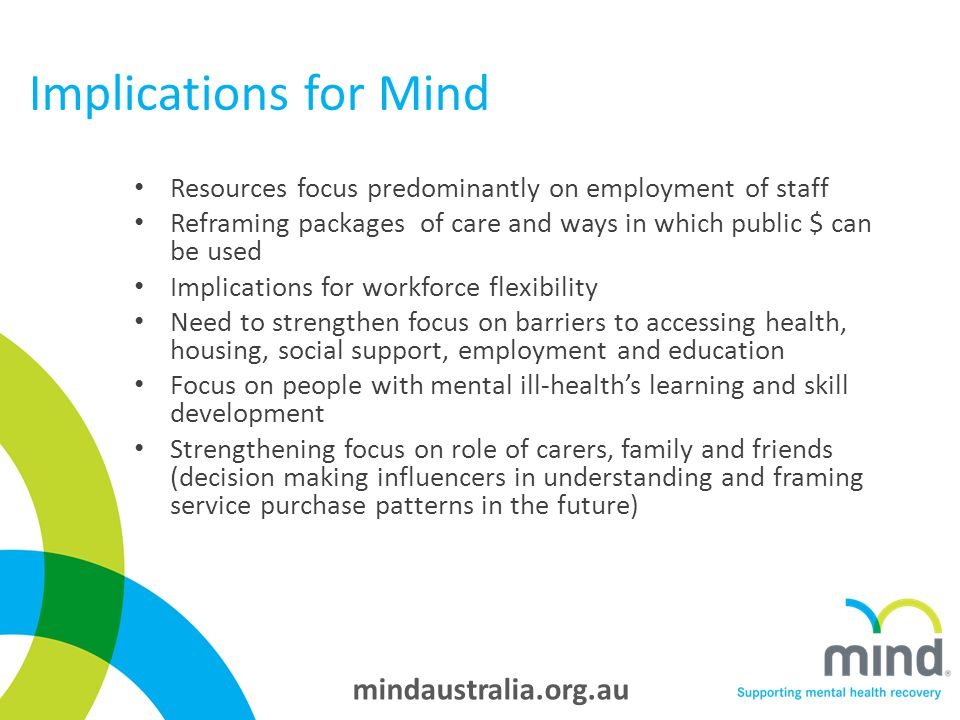 mindaustralia.org.au Implications for Mind Resources focus predominantly on employment of staff Reframing packages of care and ways in which public $ can be used Implications for workforce flexibility Need to strengthen focus on barriers to accessing health, housing, social support, employment and education Focus on people with mental ill-health's learning and skill development Strengthening focus on role of carers, family and friends (decision making influencers in understanding and framing service purchase patterns in the future)