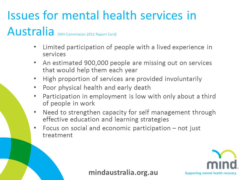 mindaustralia.org.au Issues for mental health services in Australia (MH Commission 2012 Report Card) Limited participation of people with a lived experience in services An estimated 900,000 people are missing out on services that would help them each year High proportion of services are provided involuntarily Poor physical health and early death Participation in employment is low with only about a third of people in work Need to strengthen capacity for self management through effective education and learning strategies Focus on social and economic participation – not just treatment