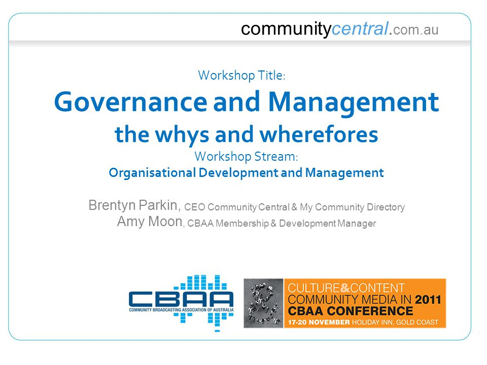 communitycentral. com.au Workshop Title: Governance and Management the whys and wherefores Workshop Stream: Organisational Development and Management