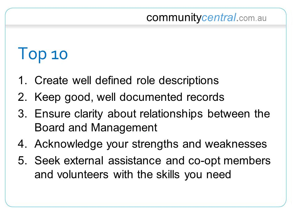 communitycentral. com.au Top 10 1.Create well defined role descriptions 2.Keep good, well documented records 3.Ensure clarity about relationships betw