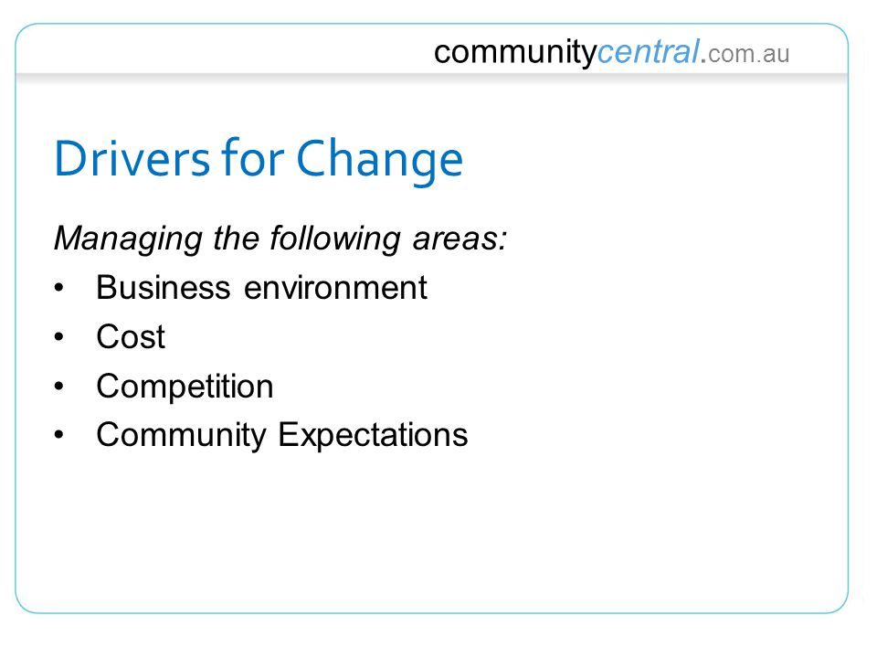 communitycentral. com.au Drivers for Change Managing the following areas: Business environment Cost Competition Community Expectations