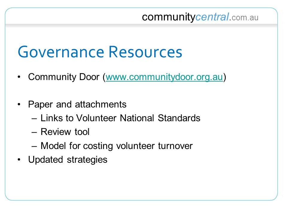 communitycentral. com.au Governance Resources Community Door (www.communitydoor.org.au)www.communitydoor.org.au Paper and attachments –Links to Volunt