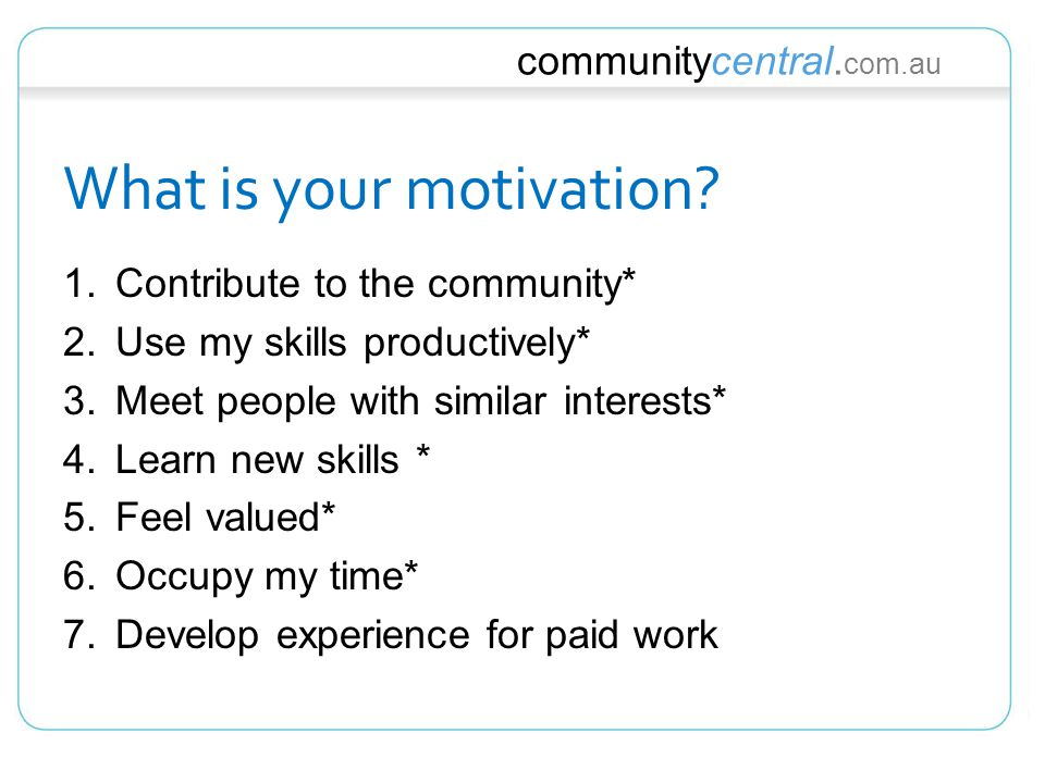 communitycentral. com.au What is your motivation? 1.Contribute to the community* 2.Use my skills productively* 3.Meet people with similar interests* 4