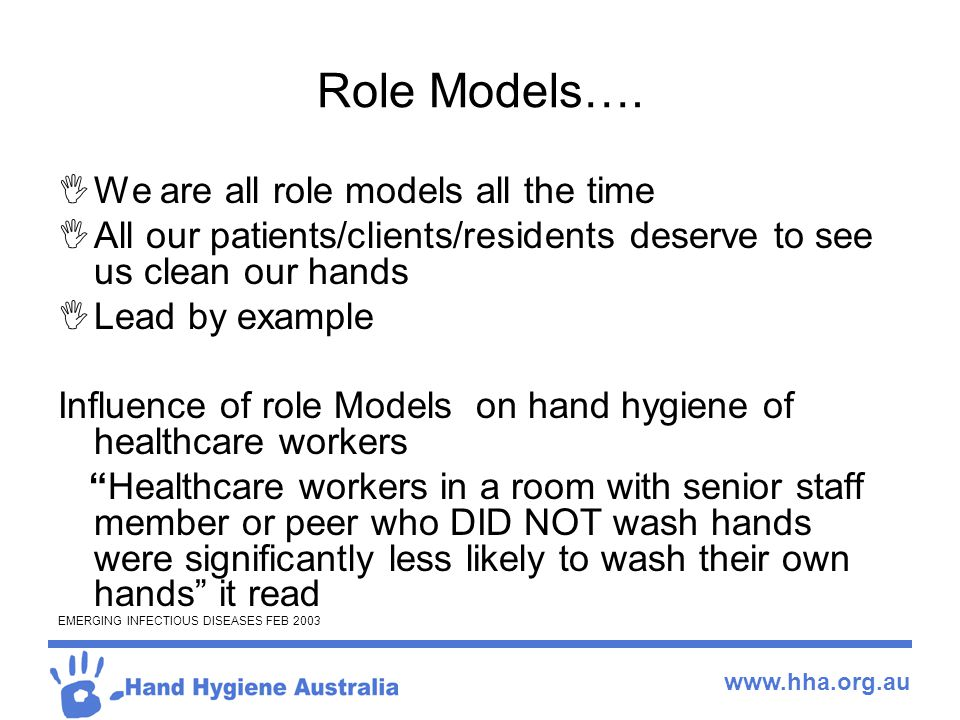 www.hha.org.au Role Models….  We are all role models all the time  All our patients/clients/residents deserve to see us clean our hands  Lead by ex