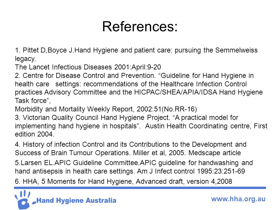 www.hha.org.au References: 1. Pittet D,Boyce J.Hand Hygiene and patient care: pursuing the Semmelweiss legacy. The Lancet Infectious Diseases 2001:Apr