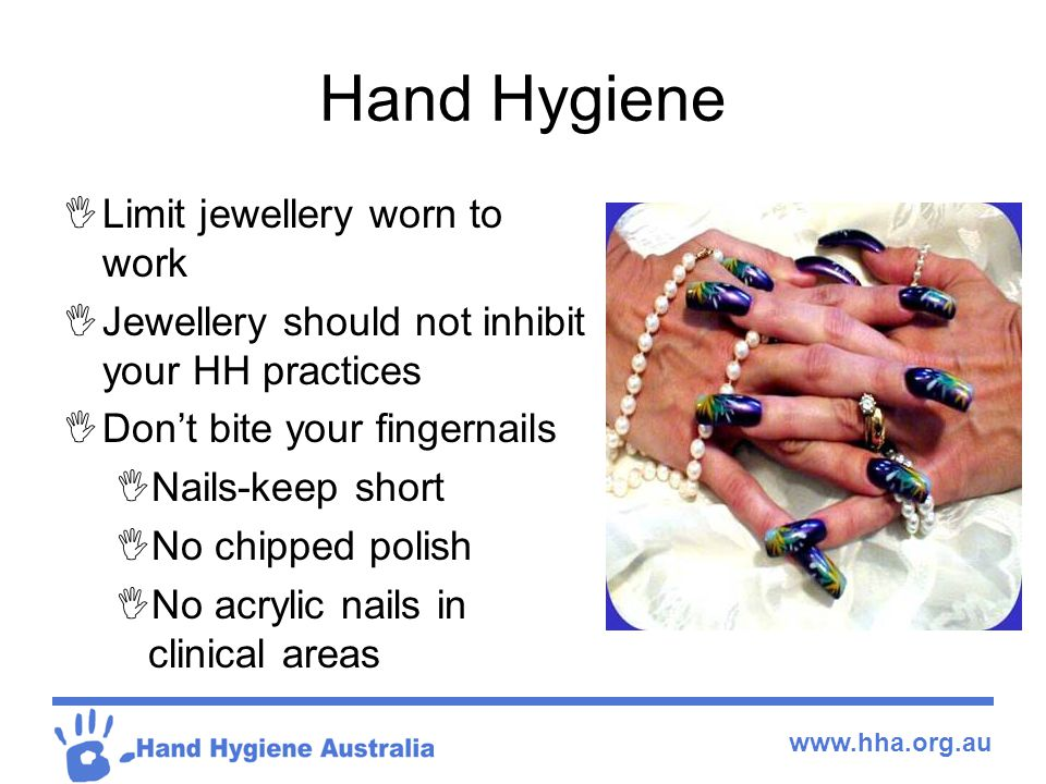 www.hha.org.au Hand Hygiene  Limit jewellery worn to work  Jewellery should not inhibit your HH practices  Don't bite your fingernails  Nails-keep