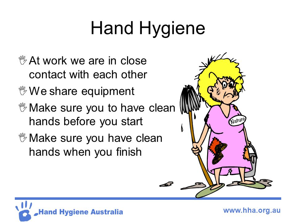 www.hha.org.au Hand Hygiene  At work we are in close contact with each other  We share equipment  Make sure you to have clean hands before you star