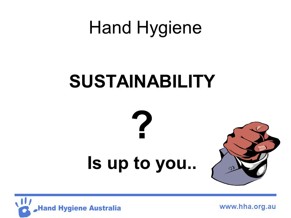 www.hha.org.au Hand Hygiene SUSTAINABILITY ? Is up to you..