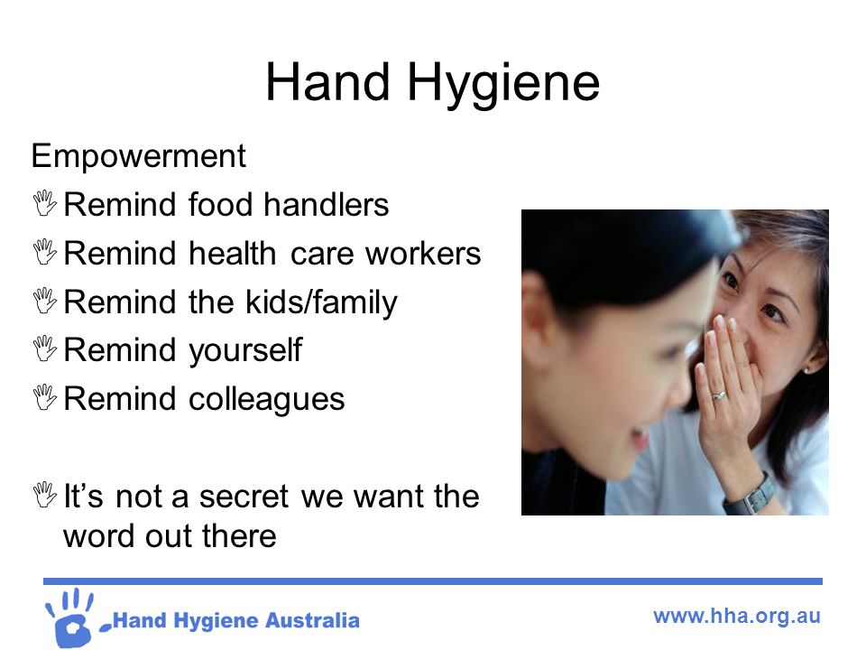 www.hha.org.au Hand Hygiene Empowerment  Remind food handlers  Remind health care workers  Remind the kids/family  Remind yourself  Remind collea