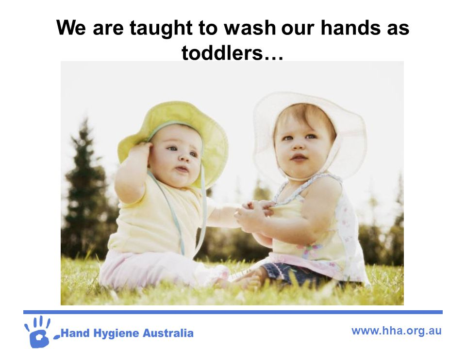 www.hha.org.au Hand Hygiene  Hand hygiene is generally poorly adhered to across the board from all levels of Health Care Workers  Most staff underestimate the time and frequency they spend on hand hygiene  Sing happy birthday twice