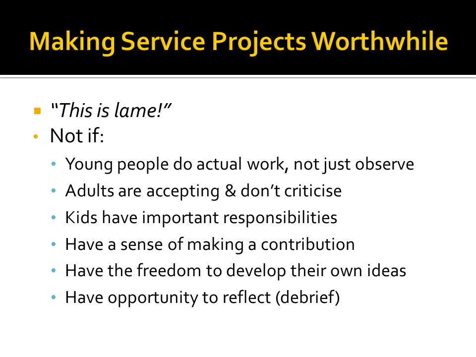  This is lame! Not if: Young people do actual work, not just observe Adults are accepting & don't criticise Kids have important responsibilities Have a sense of making a contribution Have the freedom to develop their own ideas Have opportunity to reflect (debrief)