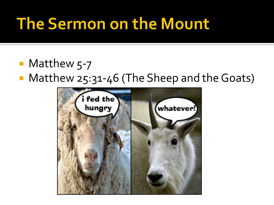  Matthew 5-7  Matthew 25:31-46 (The Sheep and the Goats)
